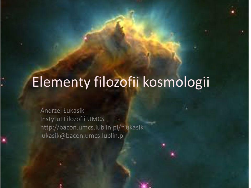 Elementy filozofii kosmologii Andrzej Łukasik Instytut Filozofii UMCS http://bacon.umcs.lublin.pl/~lukasik lukasik@bacon.umcs.lublin.pl