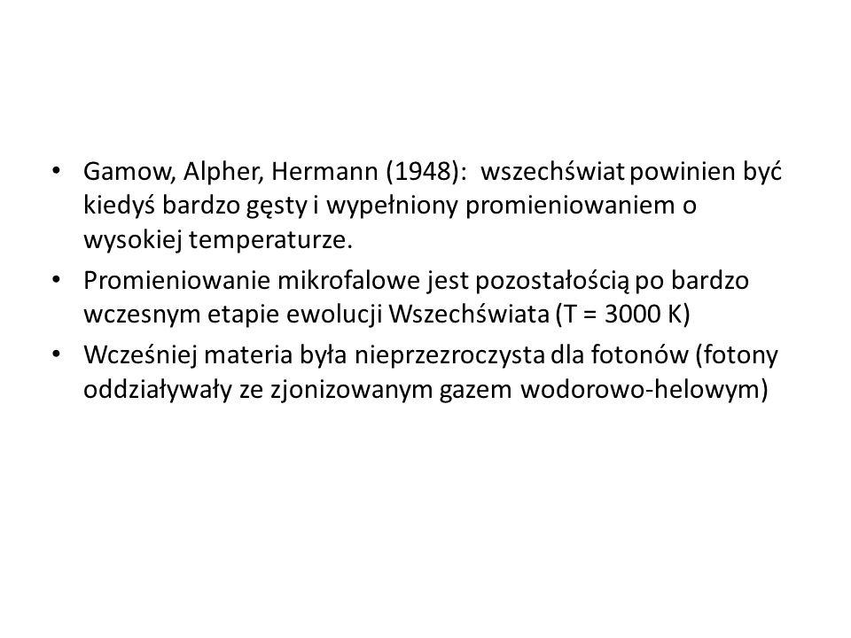 Gamow, Alpher, Hermann (1948): wszechświat powinien być kiedyś bardzo gęsty i wypełniony promieniowaniem o wysokiej temperaturze. Promieniowanie mikro