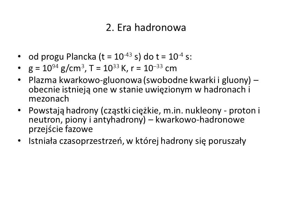 2. Era hadronowa od progu Plancka (t = 10 -43 s) do t = 10 -4 s: g = 10 94 g/cm 3, T = 10 33 K, r = 10 –33 cm Plazma kwarkowo-gluonowa (swobodne kwark
