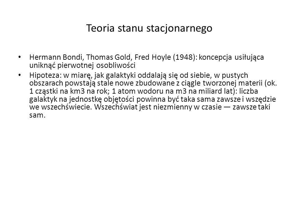 Teoria stanu stacjonarnego Hermann Bondi, Thomas Gold, Fred Hoyle (1948): koncepcja usiłująca uniknąć pierwotnej osobliwości Hipoteza: w miarę, jak ga