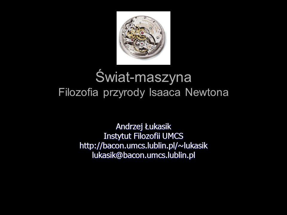Świat-maszyna Filozofia przyrody Isaaca Newtona Andrzej Łukasik Instytut Filozofii UMCS http://bacon.umcs.lublin.pl/~lukasiklukasik@bacon.umcs.lublin.