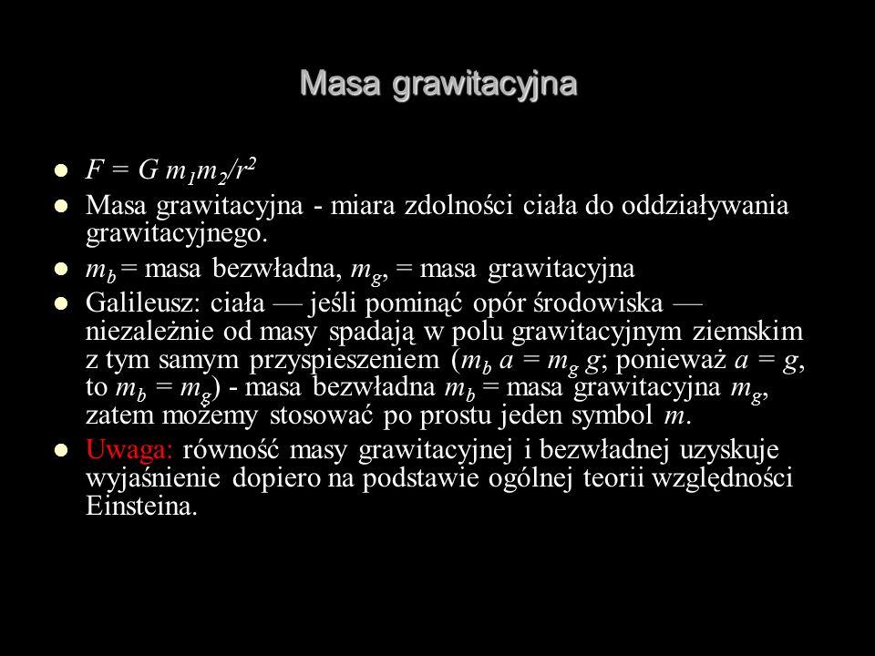 Masa grawitacyjna F = G m 1 m 2 /r 2 Masa grawitacyjna - miara zdolności ciała do oddziaływania grawitacyjnego. m b = masa bezwładna, m g, = masa graw