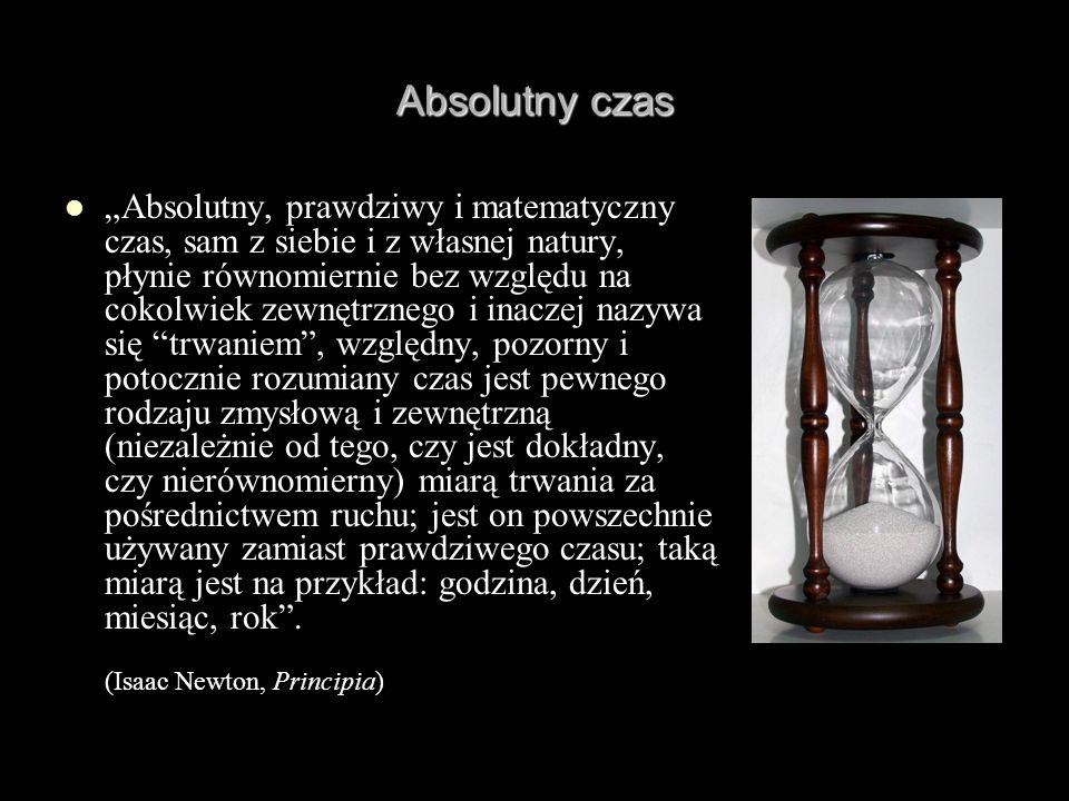 Absolutny czas Absolutny, prawdziwy i matematyczny czas, sam z siebie i z własnej natury, płynie równomiernie bez względu na cokolwiek zewnętrznego i