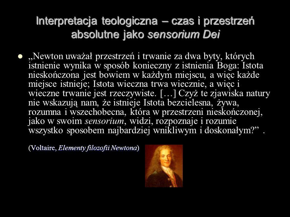 Interpretacja teologiczna – czas i przestrzeń absolutne jako sensorium Dei Voltaire, Elementy filozofii Newtona) Newton uważał przestrzeń i trwanie za