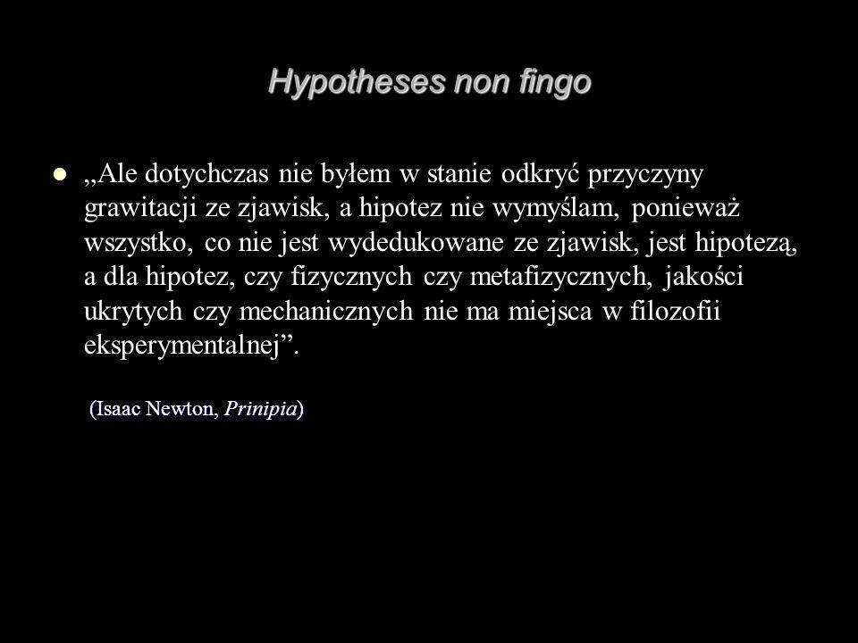 Hypotheses non fingo (Isaac Newton, Prinipia) Ale dotychczas nie byłem w stanie odkryć przyczyny grawitacji ze zjawisk, a hipotez nie wymyślam, poniew