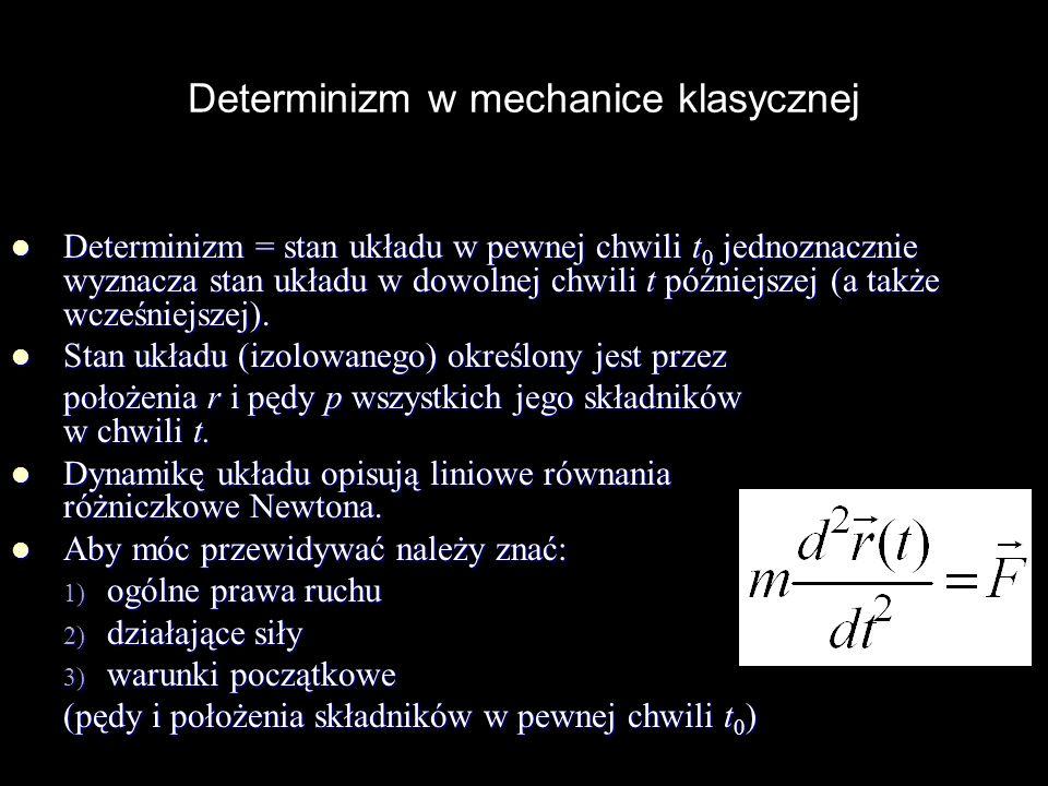 Determinizm w mechanice klasycznej Determinizm = stan układu w pewnej chwili t 0 jednoznacznie wyznacza stan układu w dowolnej chwili t późniejszej (a