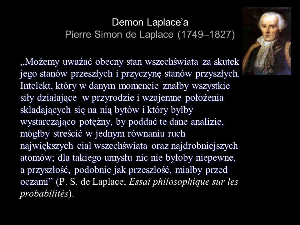 Demon Laplacea Pierre Simon de Laplace (1749–1827) Możemy uważać obecny stan wszechświata za skutek jego stanów przeszłych i przyczynę stanów przyszły