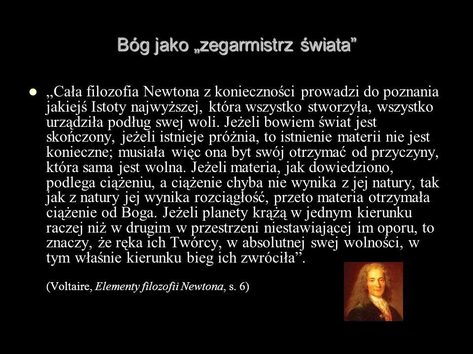 Bóg jako zegarmistrz świata Cała filozofia Newtona z konieczności prowadzi do poznania jakiejś Istoty najwyższej, która wszystko stworzyła, wszystko u