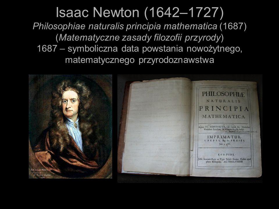 Isaac Newton (1642–1727) Philosophiae naturalis principia mathematica (1687) (Matematyczne zasady filozofii przyrody) 1687 – symboliczna data powstani