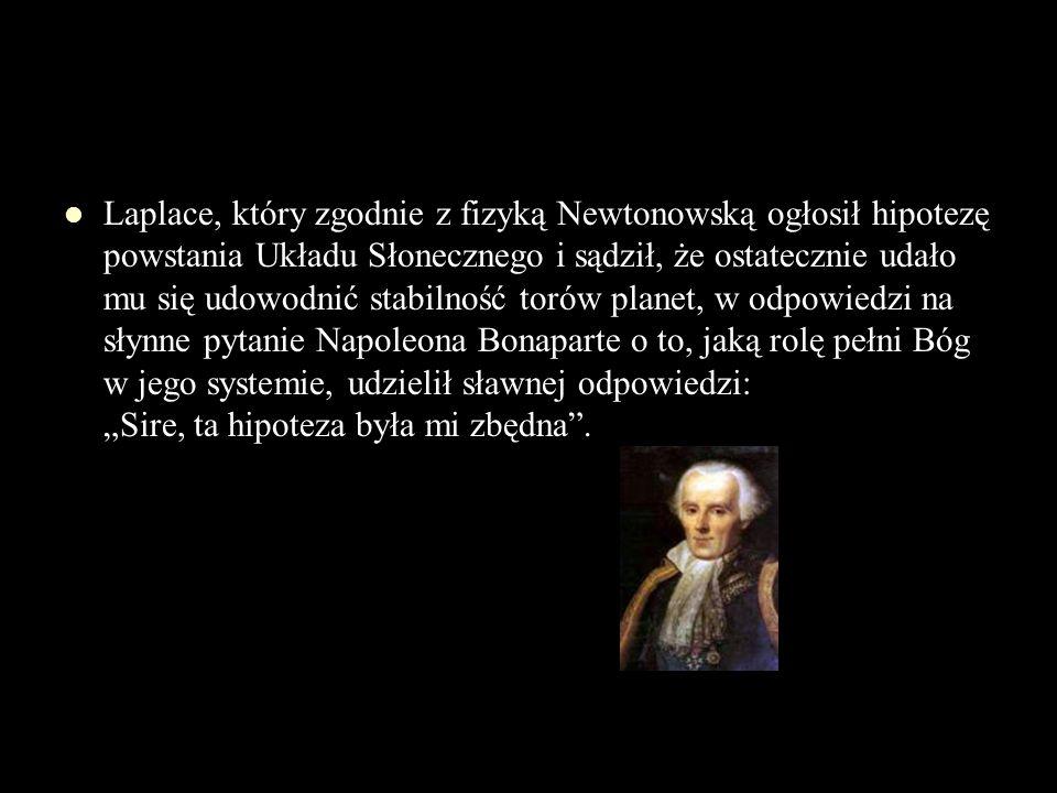 Laplace, który zgodnie z fizyką Newtonowską ogłosił hipotezę powstania Układu Słonecznego i sądził, że ostatecznie udało mu się udowodnić stabilność t