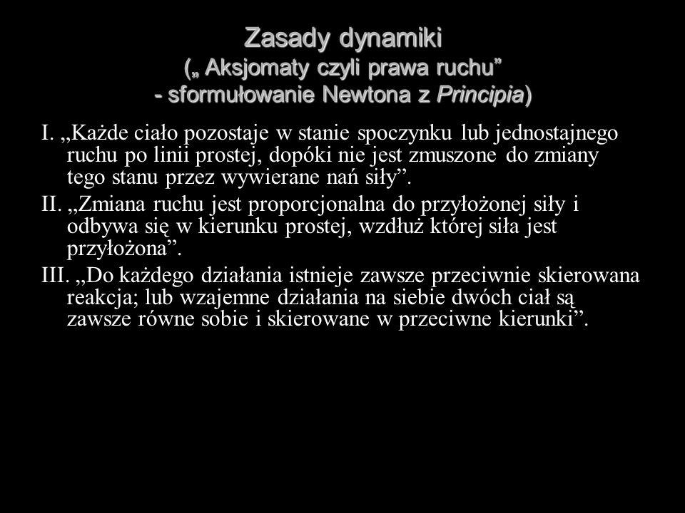 Zasady dynamiki ( Aksjomaty czyli prawa ruchu - sformułowanie Newtona z Principia) I. Każde ciało pozostaje w stanie spoczynku lub jednostajnego ruchu