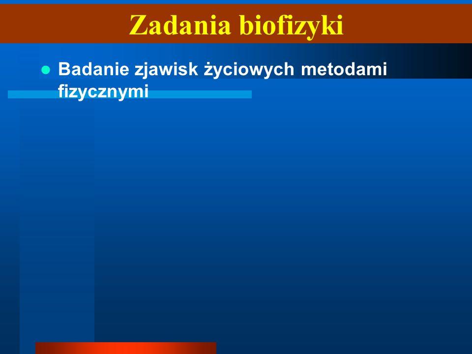 Badanie zjawisk życiowych metodami fizycznymi Zadania biofizyki