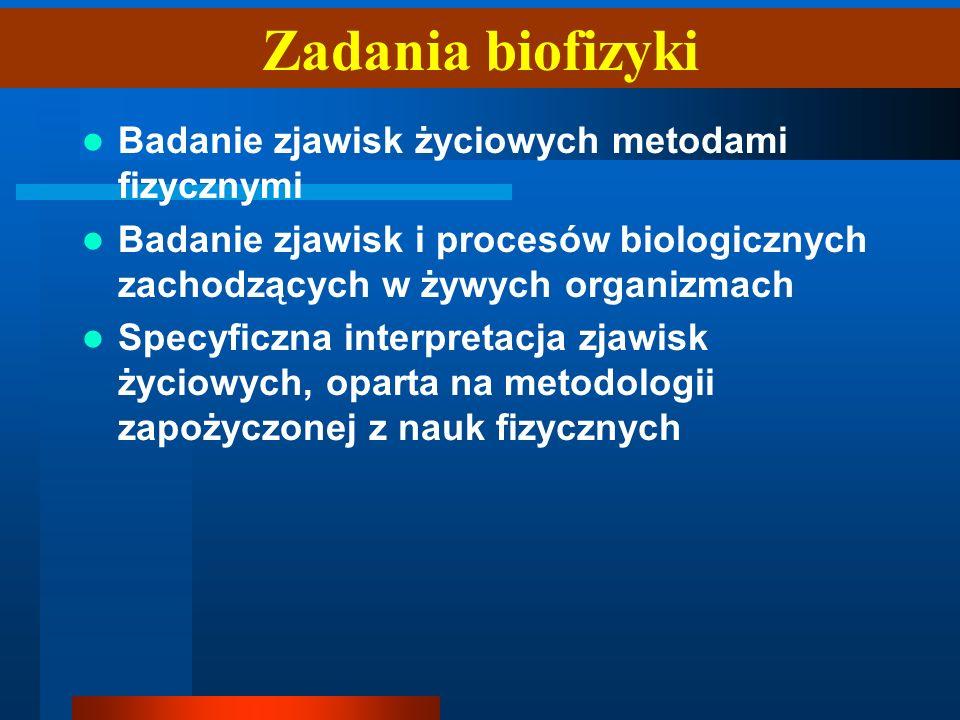 Zadania biofizyki Badanie zjawisk życiowych metodami fizycznymi Badanie zjawisk i procesów biologicznych zachodzących w żywych organizmach Specyficzna