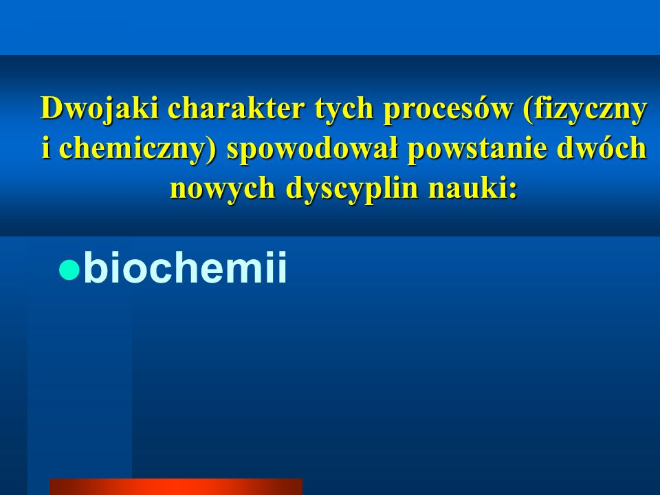 biochemii Dwojaki charakter tych procesów (fizyczny i chemiczny) spowodował powstanie dwóch nowych dyscyplin nauki:
