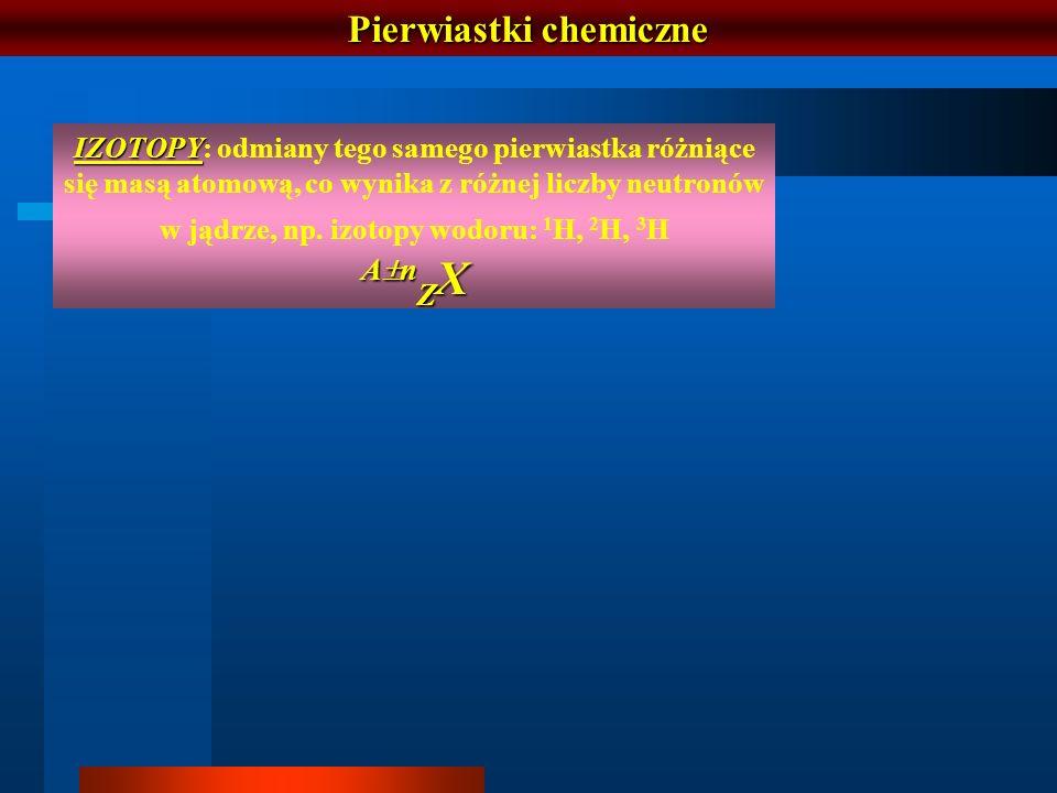 Pierwiastki chemiczne IZOTOPY IZOTOPY: odmiany tego samego pierwiastka różniące się masą atomową, co wynika z różnej liczby neutronów w jądrze, np. iz
