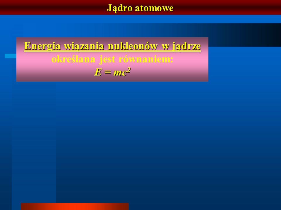 Jądro atomowe Energia wiązania nukleonów w jądrze Energia wiązania nukleonów w jądrze określana jest równaniem: E = mc 2
