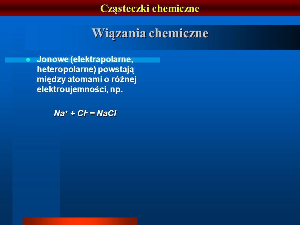 Cząsteczki chemiczne Jonowe (elektrapolarne, heteropolarne) powstają między atomami o różnej elektroujemności, np. Na + + Cl - = NaCl Wiązania chemicz
