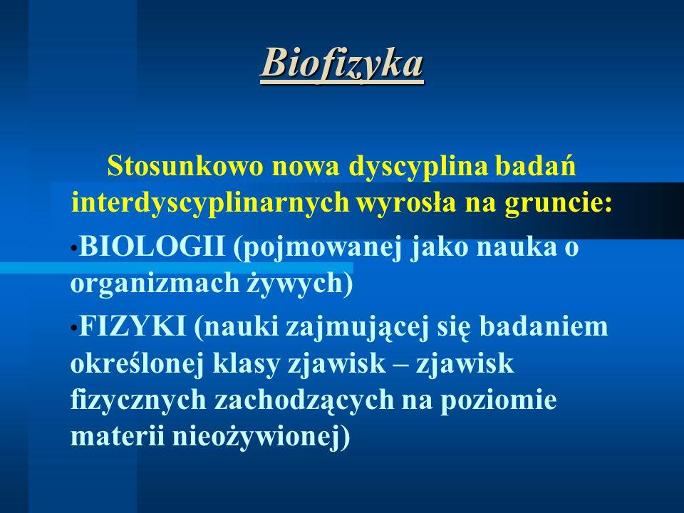 Biofizyka Stosunkowo nowa dyscyplina badań interdyscyplinarnych wyrosła na gruncie: BIOLOGII (pojmowanej jako nauka o organizmach żywych) FIZYKI (nauk