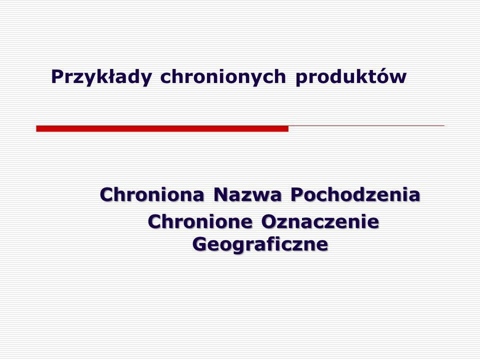 Przykłady chronionych produktów Chroniona Nazwa Pochodzenia Chronione Oznaczenie Geograficzne Chronione Oznaczenie Geograficzne