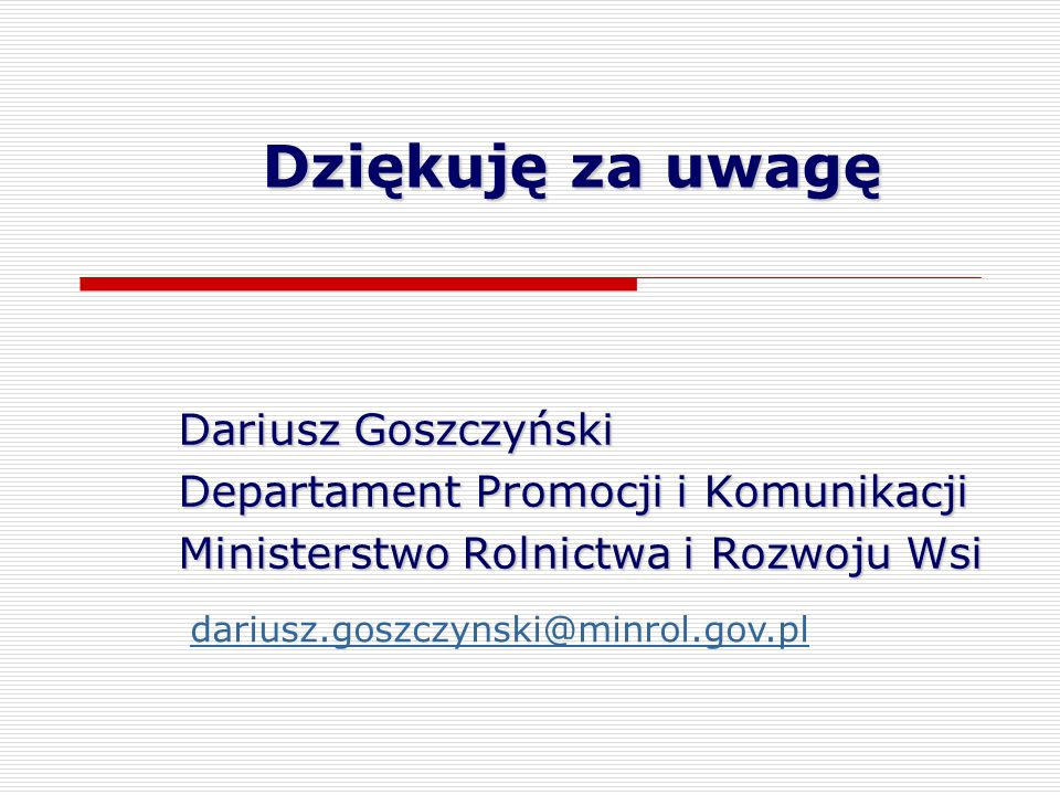 Dziękuję za uwagę Dariusz Goszczyński Departament Promocji i Komunikacji Ministerstwo Rolnictwa i Rozwoju Wsi dariusz.goszczynski@minrol.gov.pl
