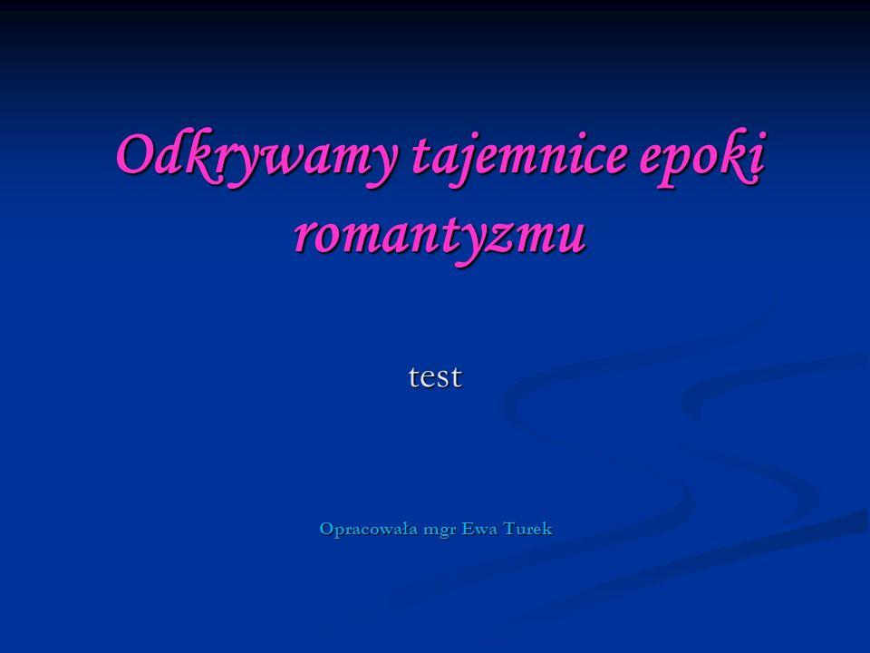 Odkrywamy tajemnice epoki romantyzmu test Opracowała mgr Ewa Turek