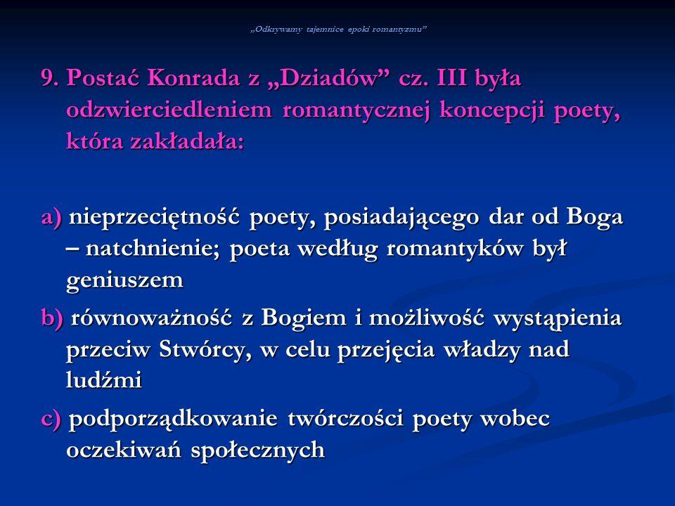 Odkrywamy tajemnice epoki romantyzmu 9. Postać Konrada z Dziadów cz. III była odzwierciedleniem romantycznej koncepcji poety, która zakładała: a) niep