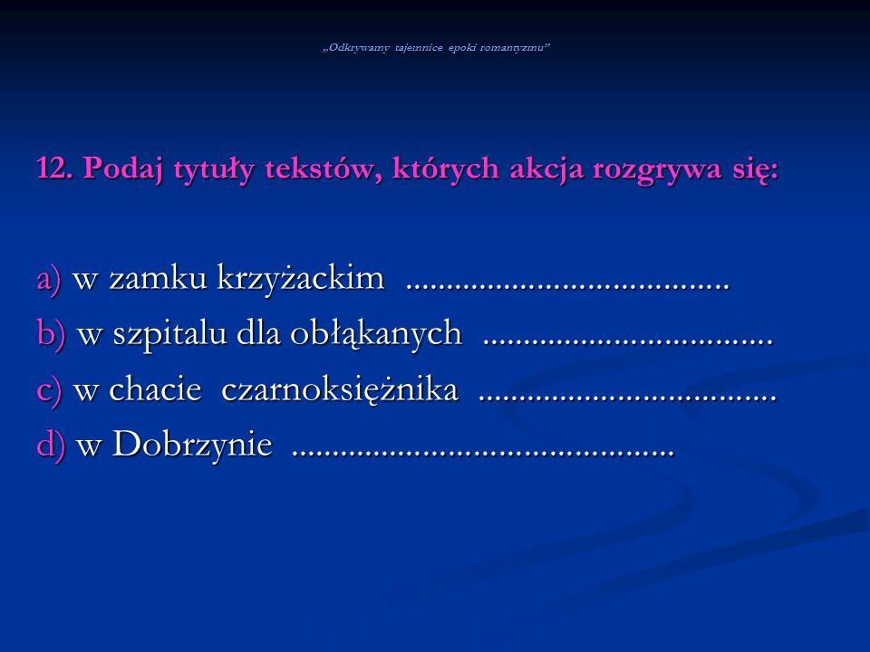 Odkrywamy tajemnice epoki romantyzmu 12. Podaj tytuły tekstów, których akcja rozgrywa się: a) w zamku krzyżackim......................................