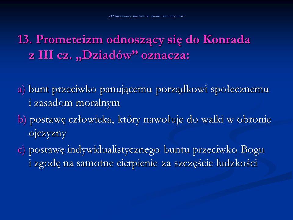 Odkrywamy tajemnice epoki romantyzmu 13. Prometeizm odnoszący się do Konrada z III cz. Dziadów oznacza: a) bunt przeciwko panującemu porządkowi społec