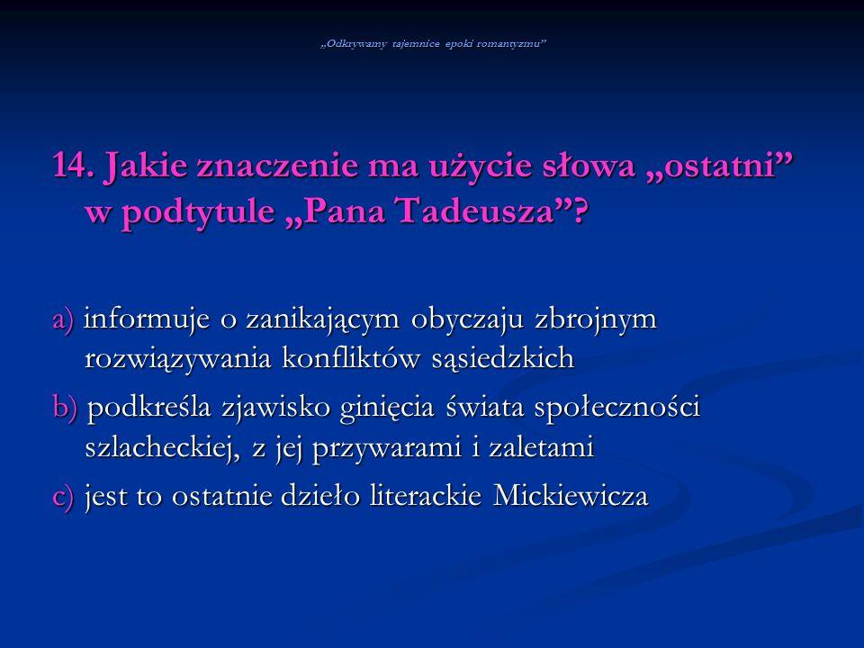 Odkrywamy tajemnice epoki romantyzmu 14. Jakie znaczenie ma użycie słowa ostatni w podtytule Pana Tadeusza? a) informuje o zanikającym obyczaju zbrojn
