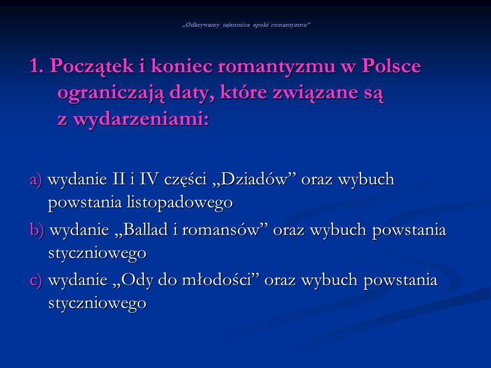 Odkrywamy tajemnice epoki romantyzmu 1. Początek i koniec romantyzmu w Polsce ograniczają daty, które związane są z wydarzeniami: a) wydanie II i IV c