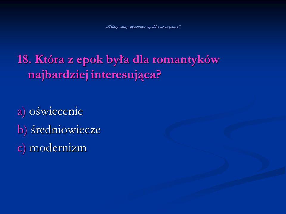 Odkrywamy tajemnice epoki romantyzmu 18. Która z epok była dla romantyków najbardziej interesująca? a) oświecenie b) średniowiecze c) modernizm