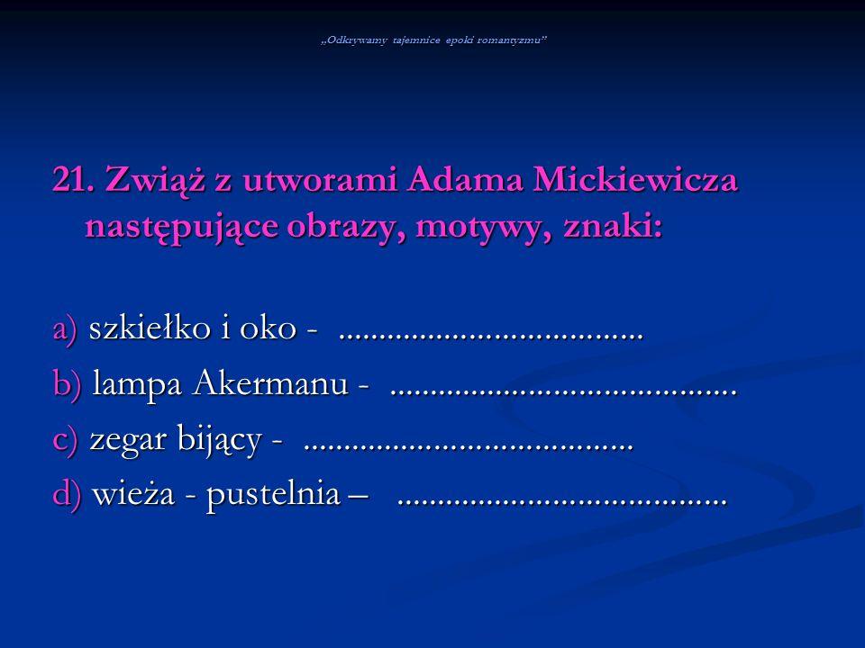 Odkrywamy tajemnice epoki romantyzmu 21. Zwiąż z utworami Adama Mickiewicza następujące obrazy, motywy, znaki: a) szkiełko i oko -....................