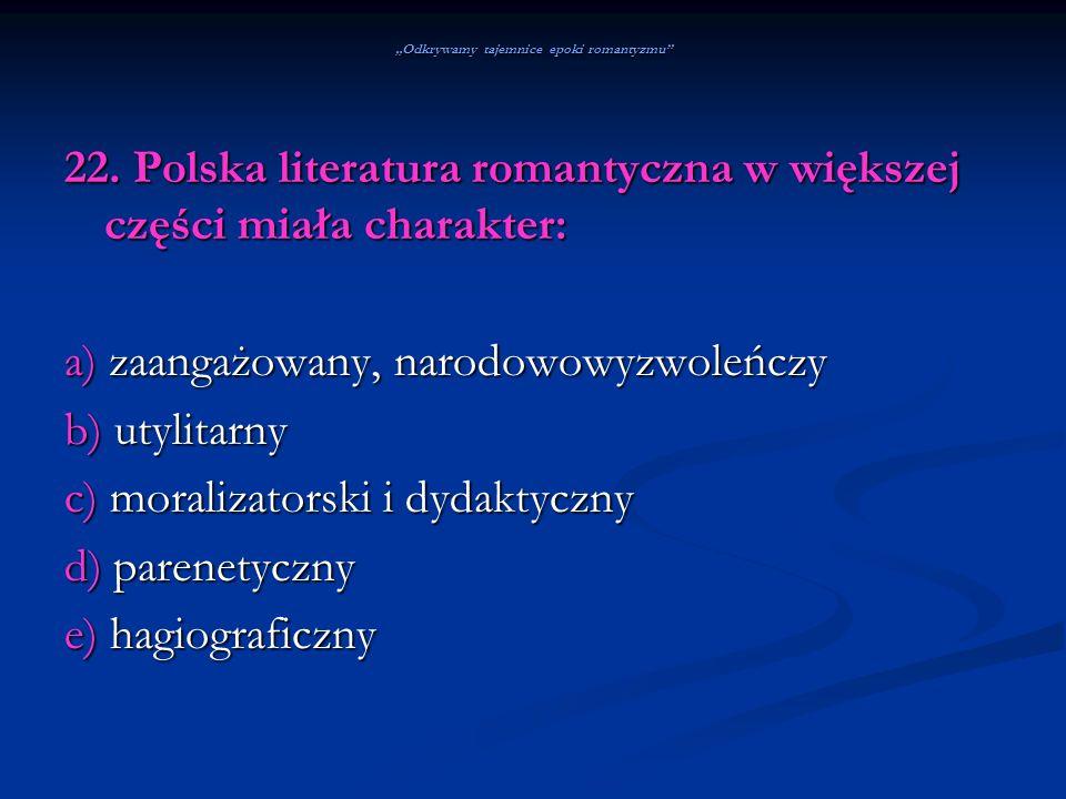 Odkrywamy tajemnice epoki romantyzmu 22. Polska literatura romantyczna w większej części miała charakter: a) zaangażowany, narodowowyzwoleńczy b) utyl