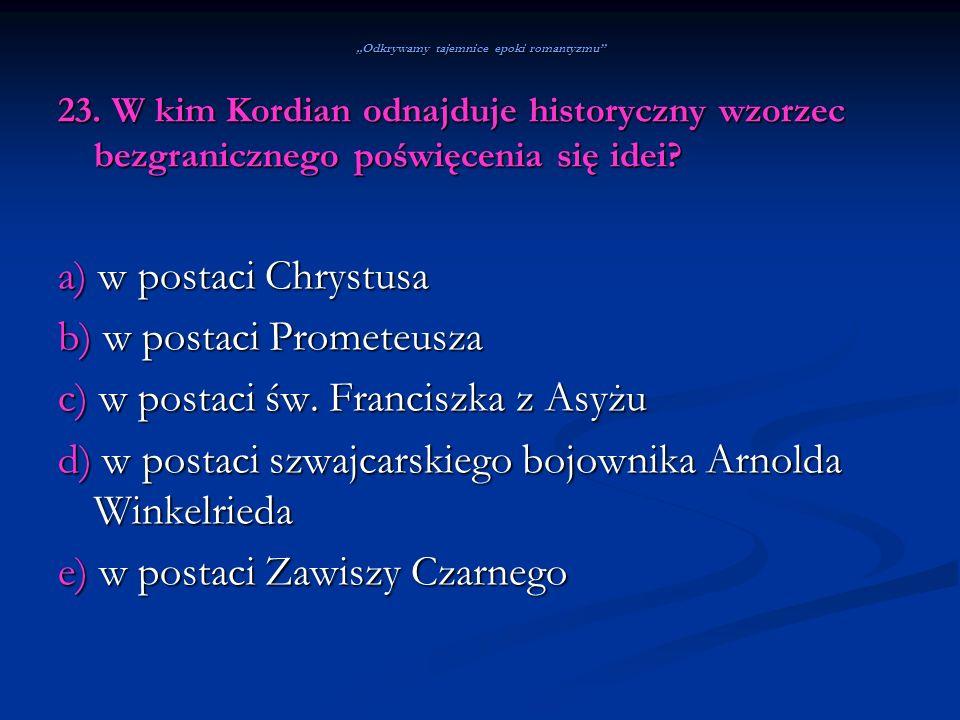 Odkrywamy tajemnice epoki romantyzmu 23. W kim Kordian odnajduje historyczny wzorzec bezgranicznego poświęcenia się idei? a) w postaci Chrystusa b) w