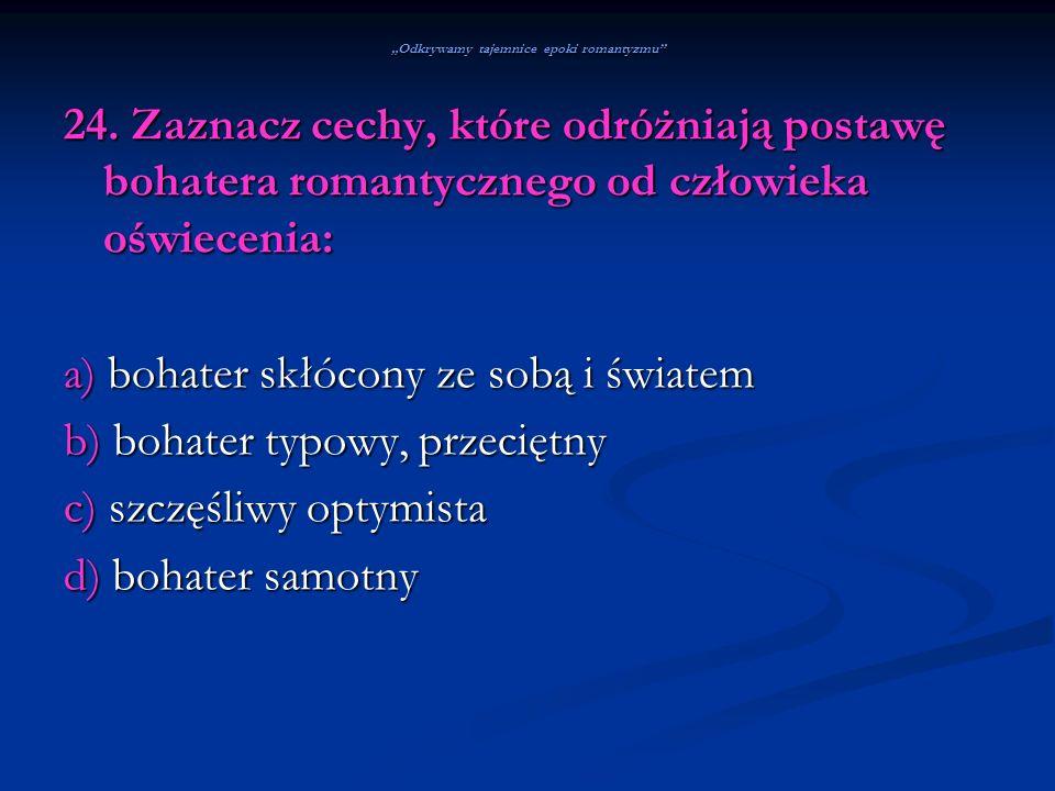 Odkrywamy tajemnice epoki romantyzmu 24. Zaznacz cechy, które odróżniają postawę bohatera romantycznego od człowieka oświecenia: a) bohater skłócony z