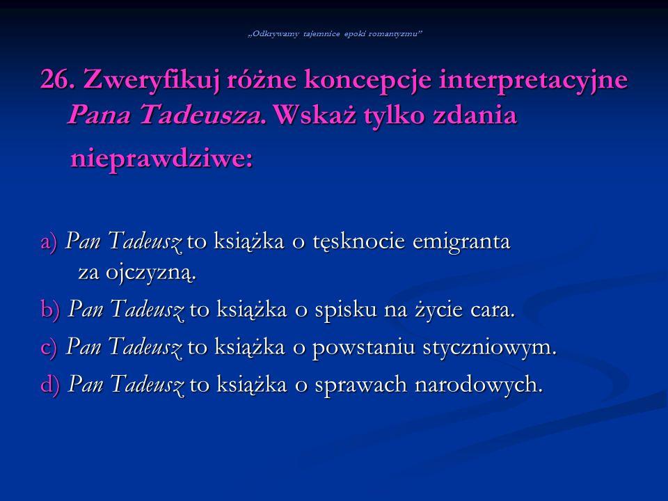 Odkrywamy tajemnice epoki romantyzmu 26. Zweryfikuj różne koncepcje interpretacyjne Pana Tadeusza. Wskaż tylko zdania nieprawdziwe: nieprawdziwe: a) P