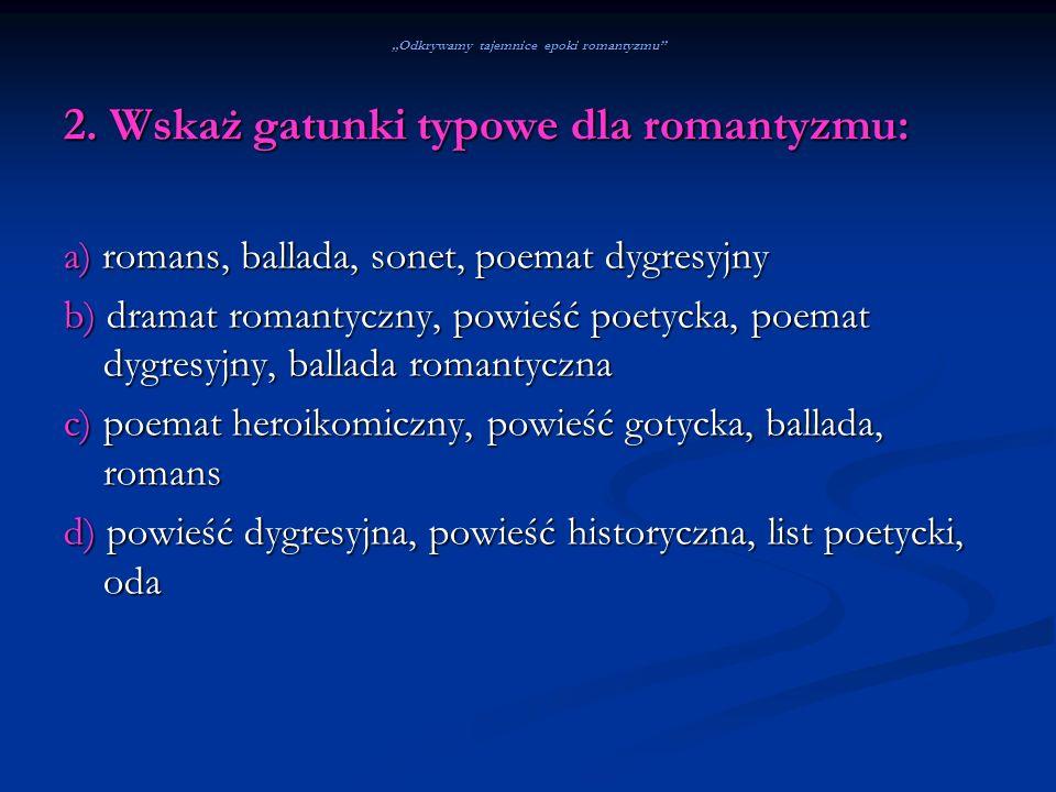Odkrywamy tajemnice epoki romantyzmu 2. Wskaż gatunki typowe dla romantyzmu: a) romans, ballada, sonet, poemat dygresyjny b) dramat romantyczny, powie
