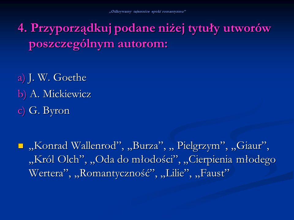 Odkrywamy tajemnice epoki romantyzmu 4. Przyporządkuj podane niżej tytuły utworów poszczególnym autorom: a) J. W. Goethe b) A. Mickiewicz c) G. Byron