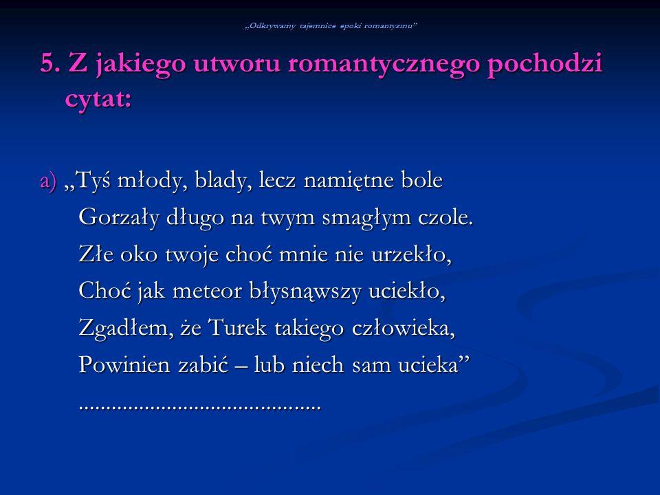 Odkrywamy tajemnice epoki romantyzmu 5. Z jakiego utworu romantycznego pochodzi cytat: a) Tyś młody, blady, lecz namiętne bole Gorzały długo na twym s