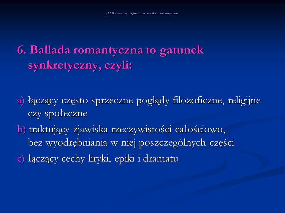 Odkrywamy tajemnice epoki romantyzmu 6. Ballada romantyczna to gatunek synkretyczny, czyli: a) łączący często sprzeczne poglądy filozoficzne, religijn