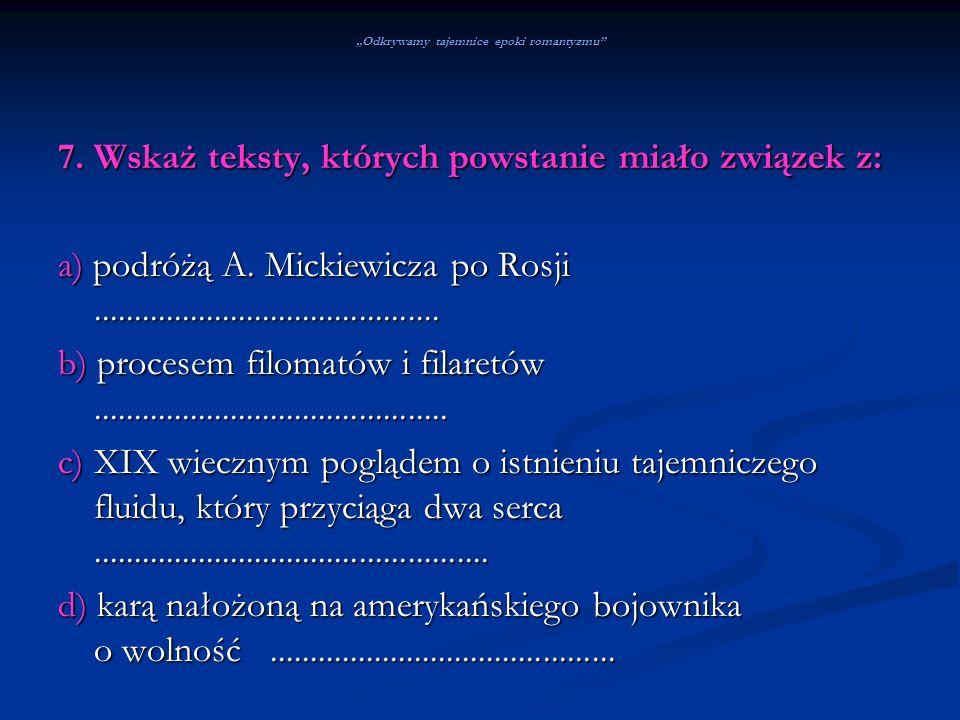 Odkrywamy tajemnice epoki romantyzmu 7. Wskaż teksty, których powstanie miało związek z: a) podróżą A. Mickiewicza po Rosji...........................