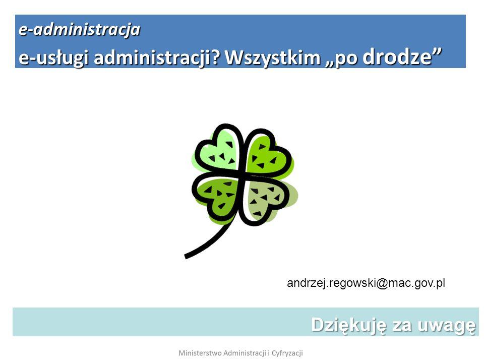 Dziękuję za uwagę Dziękuję za uwagę andrzej.regowski@mac.gov.pl e-administracja e-usługi administracji? Wszystkim po drodze