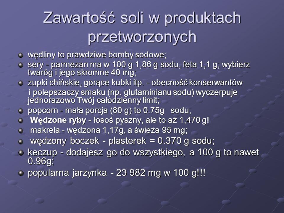 Zawartość soli w produktach przetworzonych wędliny to prawdziwe bomby sodowe; sery - parmezan ma w 100 g 1,86 g sodu, feta 1,1 g; wybierz twaróg i jego skromne 40 mg; zupki chińskie, gorące kubki itp.