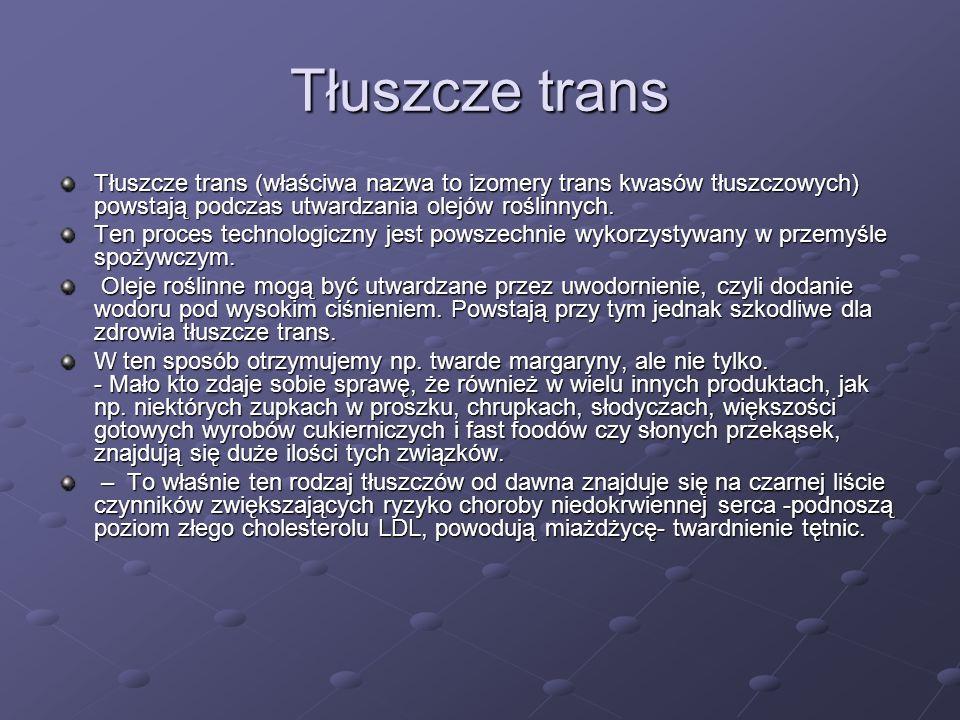 Tłuszcze trans Tłuszcze trans (właściwa nazwa to izomery trans kwasów tłuszczowych) powstają podczas utwardzania olejów roślinnych.