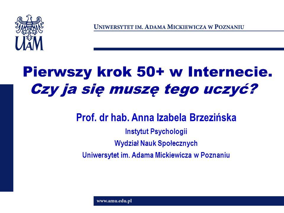 1 Pierwszy krok 50+ w Internecie. Czy ja się muszę tego uczyć? Prof. dr hab. Anna Izabela Brzezińska Instytut Psychologii Wydział Nauk Społecznych Uni