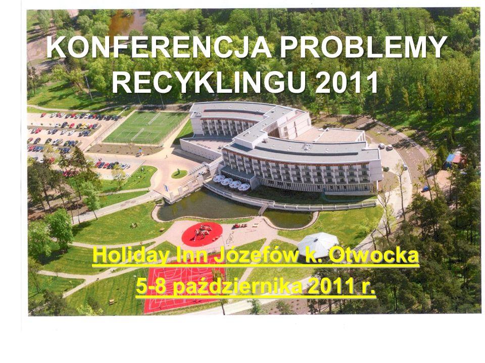 KONFERENCJA PROBLEMY RECYKLINGU 2011 Holiday Inn Józefów k. Otwocka 5-8 października 2011 r.
