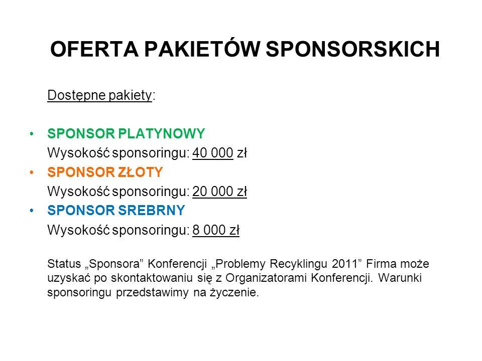 OFERTA PAKIETÓW SPONSORSKICH Dostępne pakiety: SPONSOR PLATYNOWY Wysokość sponsoringu: 40 000 zł SPONSOR ZŁOTY Wysokość sponsoringu: 20 000 zł SPONSOR SREBRNY Wysokość sponsoringu: 8 000 zł Status Sponsora Konferencji Problemy Recyklingu 2011 Firma może uzyskać po skontaktowaniu się z Organizatorami Konferencji.