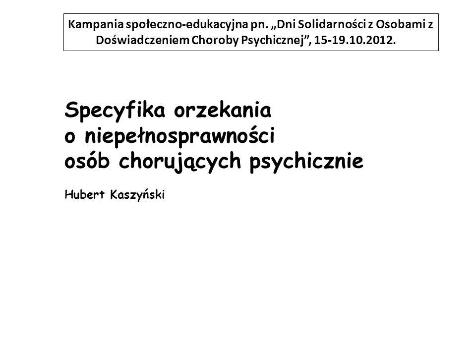 Specyfika orzekania o niepełnosprawności osób chorujących psychicznie Hubert Kaszyński Kampania społeczno-edukacyjna pn. Dni Solidarności z Osobami z