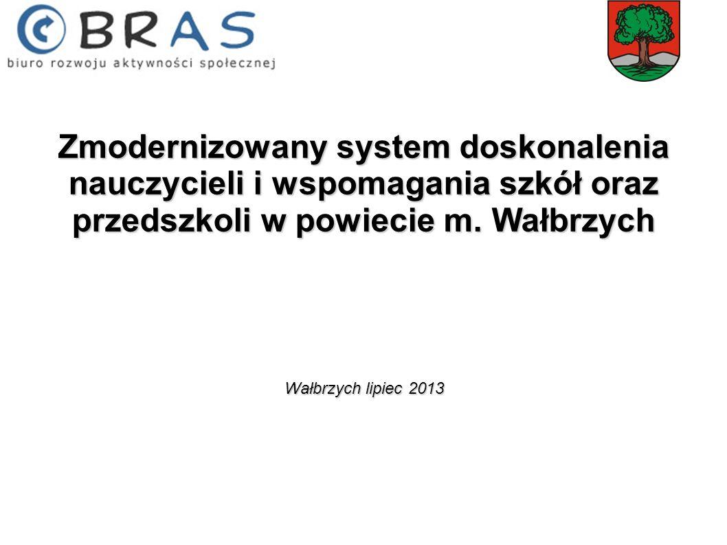 Zmodernizowany system doskonalenia nauczycieli i wspomagania szkół oraz przedszkoli w powiecie m. Wałbrzych Wałbrzych lipiec 2013