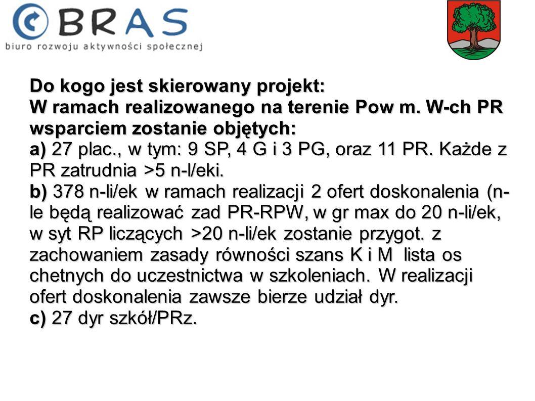 Do kogo jest skierowany projekt: W ramach realizowanego na terenie Pow m. W-ch PR wsparciem zostanie objętych: a) 27 plac., w tym: 9 SP, 4 G i 3 PG, o